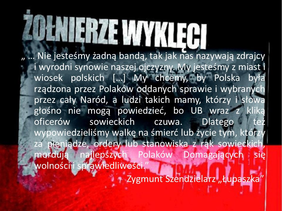 """"""" … Nie jesteśmy żadną bandą, tak jak nas nazywają zdrajcy i wyrodni synowie naszej ojczyzny. My jesteśmy z miast i wiosek polskich […] My chcemy, by Polska była rządzona przez Polaków oddanych sprawie i wybranych przez cały Naród, a ludzi takich mamy, którzy i słowa głośno nie mogą powiedzieć, bo UB wraz z kliką oficerów sowieckich czuwa. Dlatego też wypowiedzieliśmy walkę na śmierć lub życie tym, którzy za pieniądze, ordery lub stanowiska z rąk sowieckich, mordują najlepszych Polaków Domagających się wolności i sprawiedliwości."""